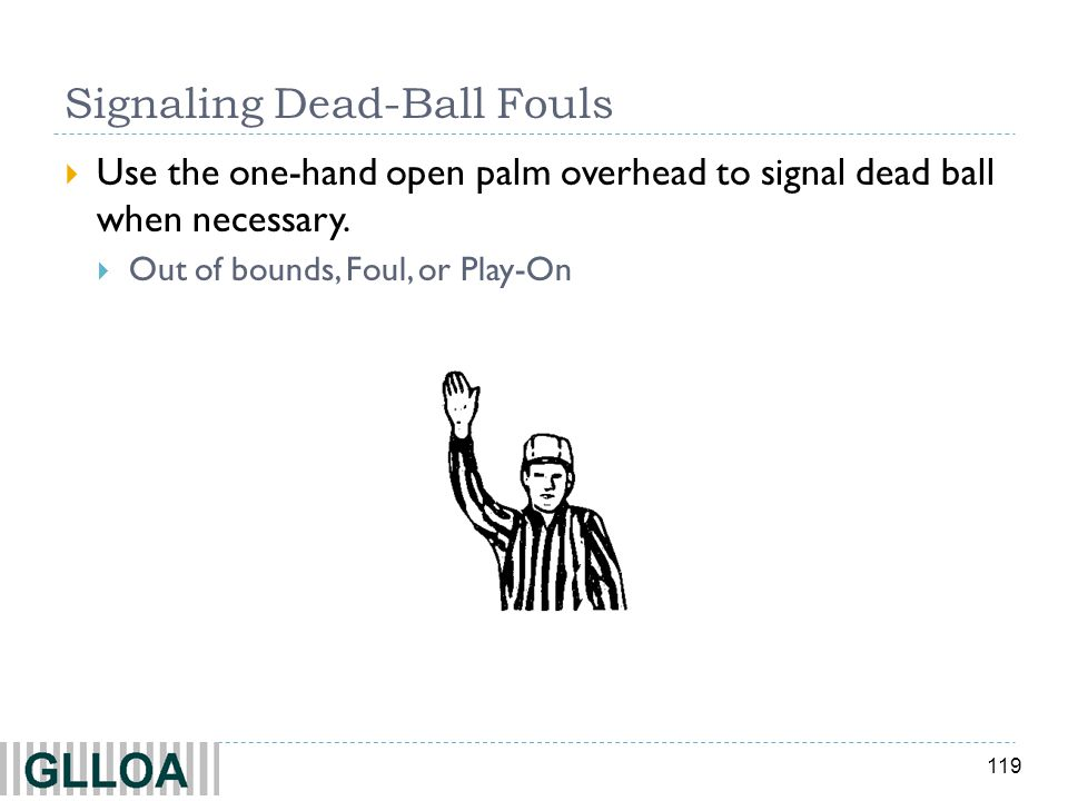 119 Signaling Dead-Ball Fouls Use the one-hand open palm overhead to signal dead ball when necessary. Out of bounds, Foul, or Play-On