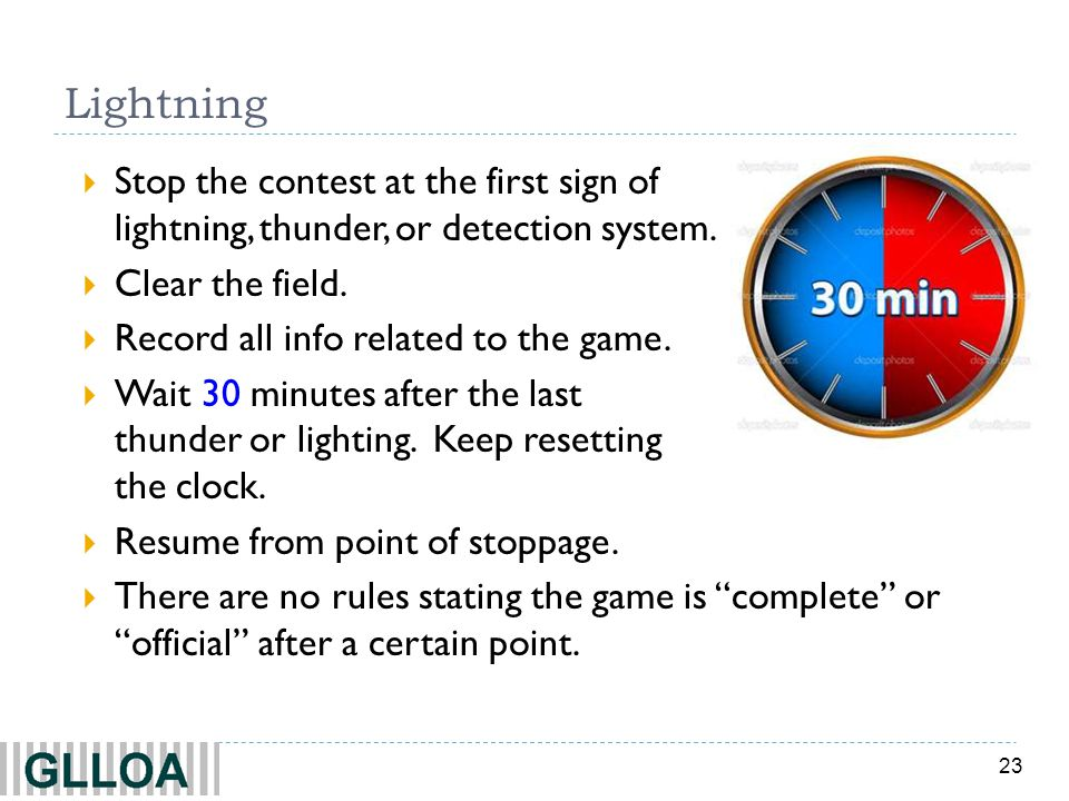 23 Lightning Stop the contest at the first sign of lightning, thunder, or detection system. Clear the field. Record all info related to the game. Wait
