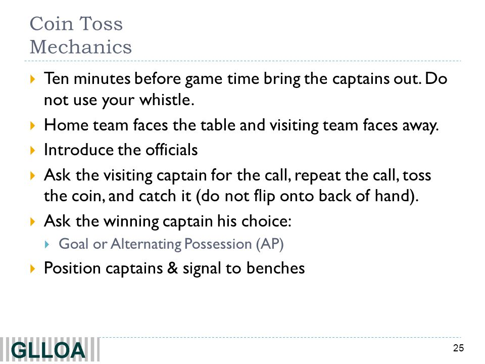 25 Coin Toss Mechanics Ten minutes before game time bring the captains out. Do not use your whistle. Home team faces the table and visiting team faces
