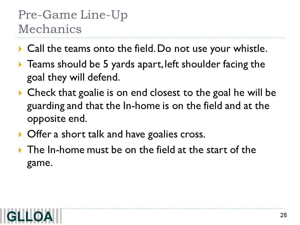 26 Pre-Game Line-Up Mechanics Call the teams onto the field. Do not use your whistle. Teams should be 5 yards apart, left shoulder facing the goal the