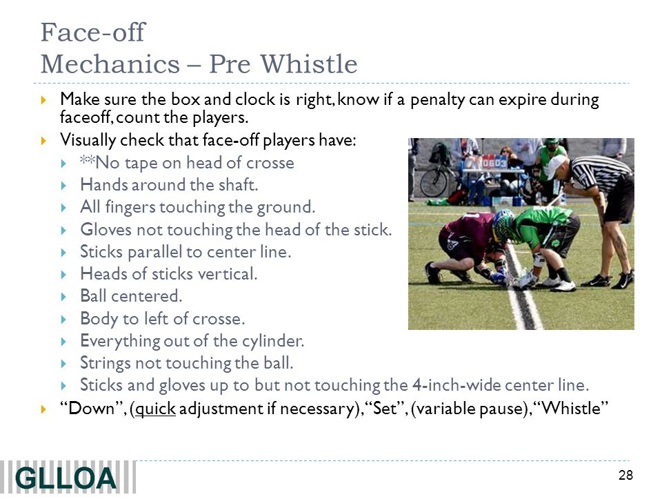 28 Face-off Mechanics – Pre Whistle Make sure the box and clock is right, know if a penalty can expire during faceoff, count the players. Visually che