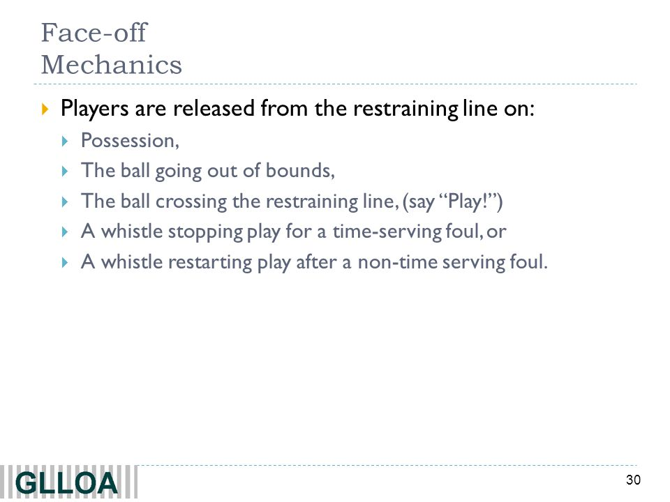 30 Face-off Mechanics Players are released from the restraining line on: Possession, The ball going out of bounds, The ball crossing the restraining l