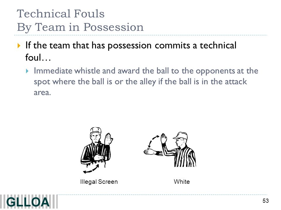 53 Technical Fouls By Team in Possession If the team that has possession commits a technical foul… Immediate whistle and award the ball to the opponen