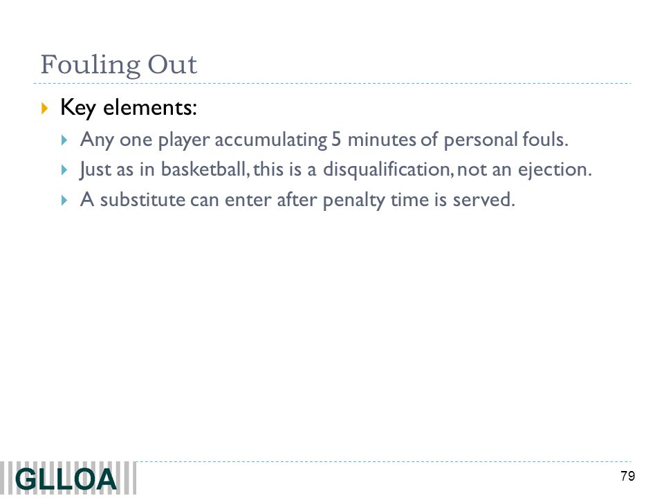 79 Fouling Out Key elements: Any one player accumulating 5 minutes of personal fouls. Just as in basketball, this is a disqualification, not an ejecti