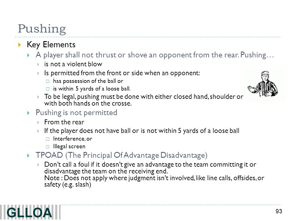 93 Pushing Key Elements A player shall not thrust or shove an opponent from the rear. Pushing… is not a violent blow Is permitted from the front or si