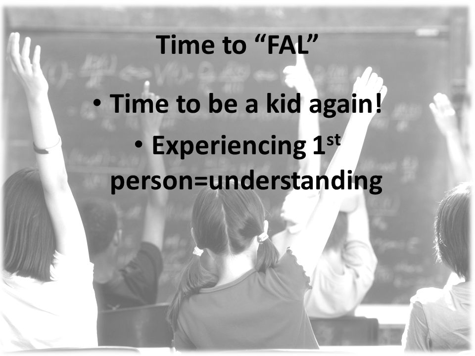 Time to FAL Time to be a kid again! Experiencing 1 st person=understanding