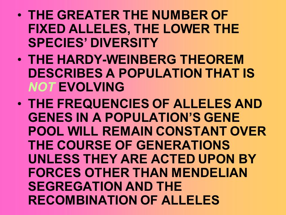 THE GREATER THE NUMBER OF FIXED ALLELES, THE LOWER THE SPECIES DIVERSITY THE HARDY-WEINBERG THEOREM DESCRIBES A POPULATION THAT IS NOT EVOLVING THE FR
