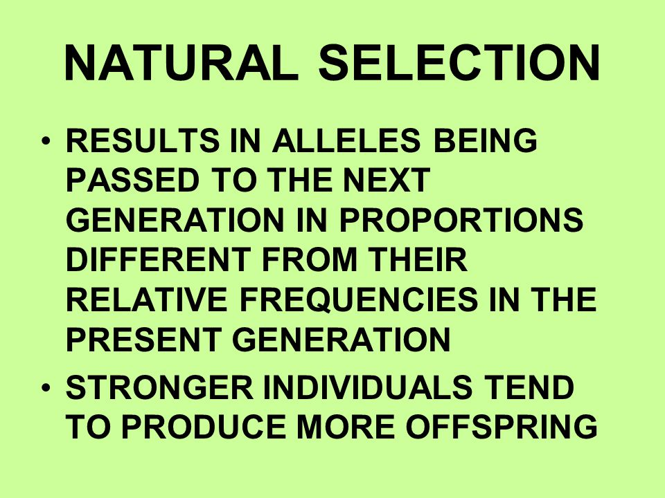 NATURAL SELECTION RESULTS IN ALLELES BEING PASSED TO THE NEXT GENERATION IN PROPORTIONS DIFFERENT FROM THEIR RELATIVE FREQUENCIES IN THE PRESENT GENER