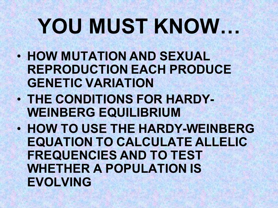 YOU MUST KNOW… HOW MUTATION AND SEXUAL REPRODUCTION EACH PRODUCE GENETIC VARIATION THE CONDITIONS FOR HARDY- WEINBERG EQUILIBRIUM HOW TO USE THE HARDY-WEINBERG EQUATION TO CALCULATE ALLELIC FREQUENCIES AND TO TEST WHETHER A POPULATION IS EVOLVING