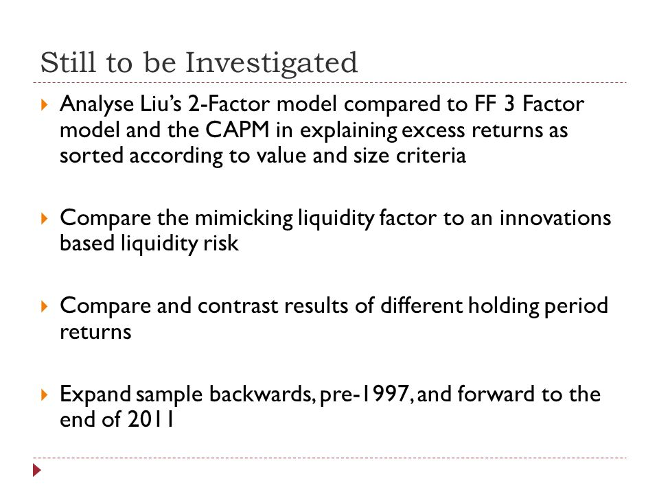 Still to be Investigated Analyse Lius 2-Factor model compared to FF 3 Factor model and the CAPM in explaining excess returns as sorted according to value and size criteria Compare the mimicking liquidity factor to an innovations based liquidity risk Compare and contrast results of different holding period returns Expand sample backwards, pre-1997, and forward to the end of 2011