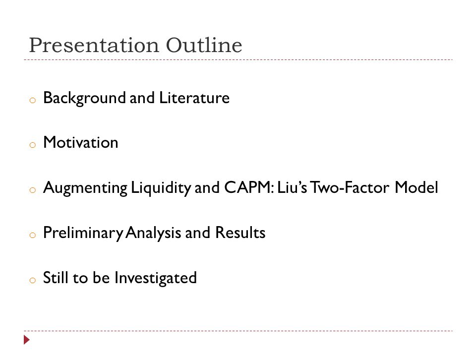 Presentation Outline o Background and Literature o Motivation o Augmenting Liquidity and CAPM: Lius Two-Factor Model o Preliminary Analysis and Results o Still to be Investigated