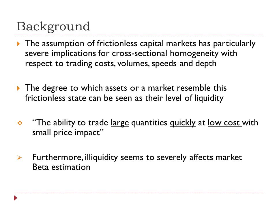 Background The assumption of frictionless capital markets has particularly severe implications for cross-sectional homogeneity with respect to trading costs, volumes, speeds and depth The degree to which assets or a market resemble this frictionless state can be seen as their level of liquidity The ability to trade large quantities quickly at low cost with small price impact Furthermore, illiquidity seems to severely affects market Beta estimation