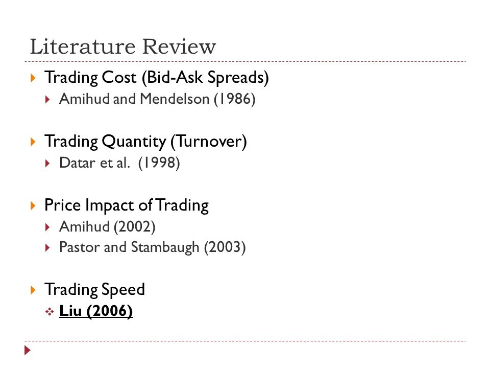 Literature Review Trading Cost (Bid-Ask Spreads) Amihud and Mendelson (1986) Trading Quantity (Turnover) Datar et al.