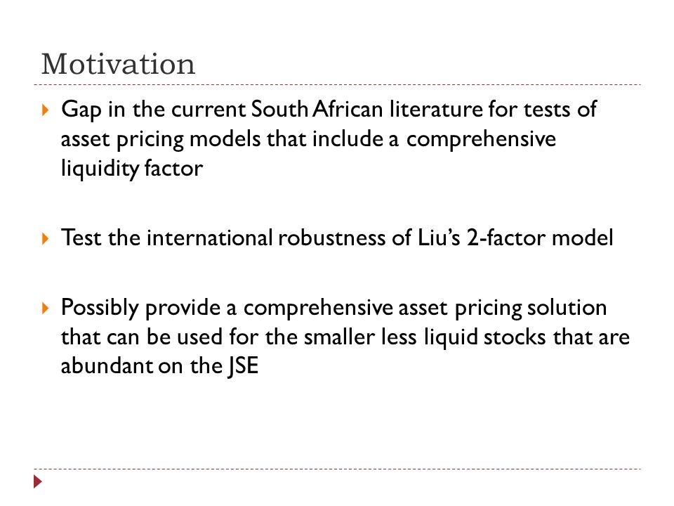 Motivation Gap in the current South African literature for tests of asset pricing models that include a comprehensive liquidity factor Test the international robustness of Lius 2-factor model Possibly provide a comprehensive asset pricing solution that can be used for the smaller less liquid stocks that are abundant on the JSE