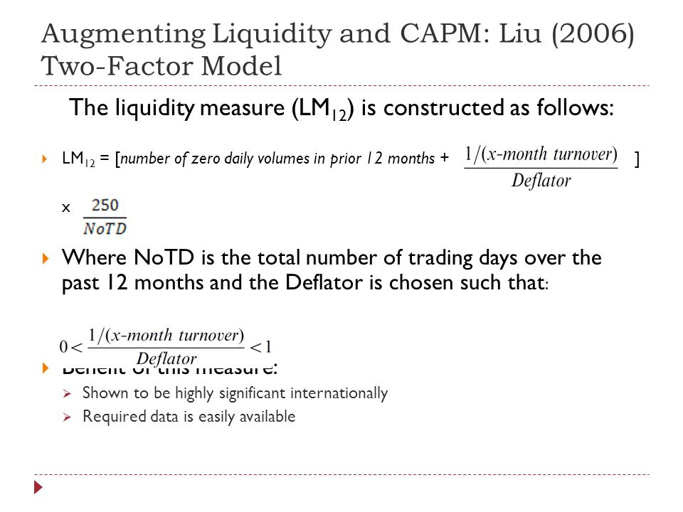 Augmenting Liquidity and CAPM: Liu (2006) Two-Factor Model The liquidity measure (LM 12 ) is constructed as follows: LM 12 = [number of zero daily volumes in prior 12 months + ] x Where NoTD is the total number of trading days over the past 12 months and the Deflator is chosen such that : Benefit of this measure: Shown to be highly significant internationally Required data is easily available