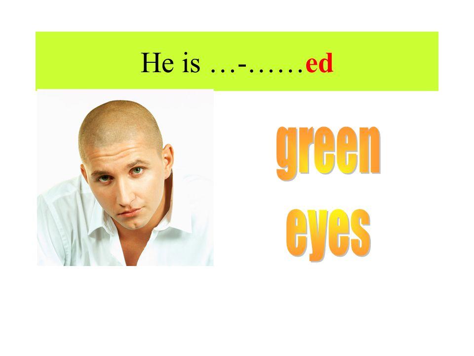 He is …-……ed