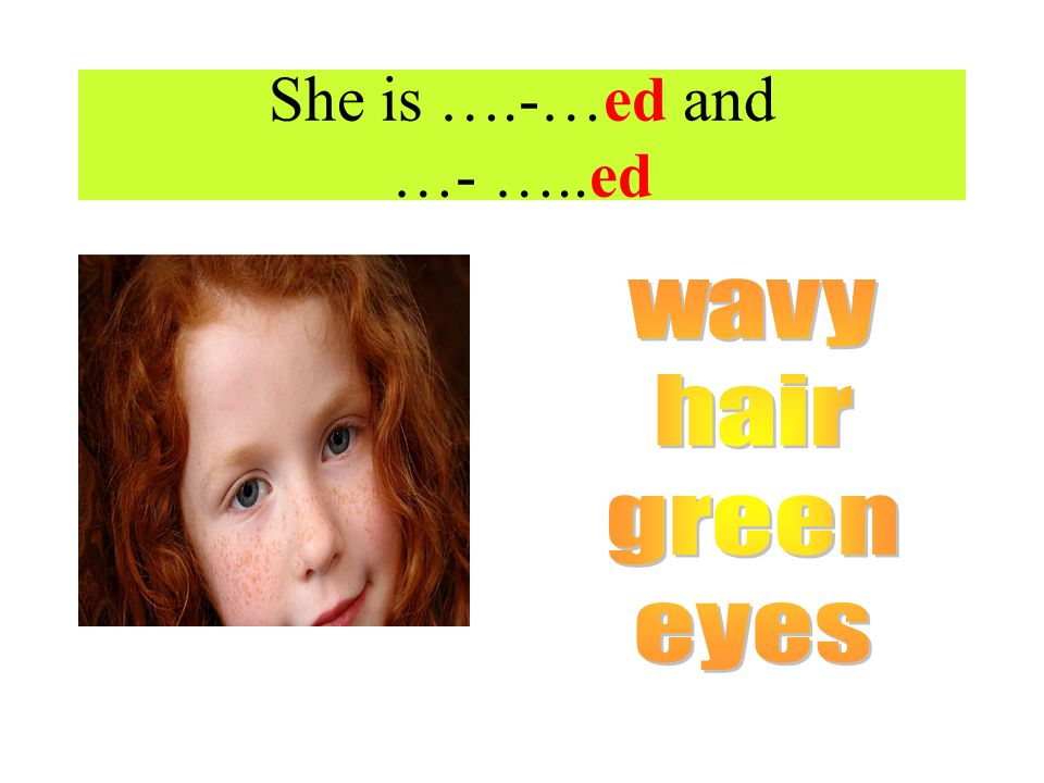 She is ….-…ed and …- …..ed