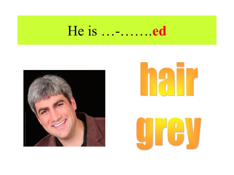 He is …-…….ed