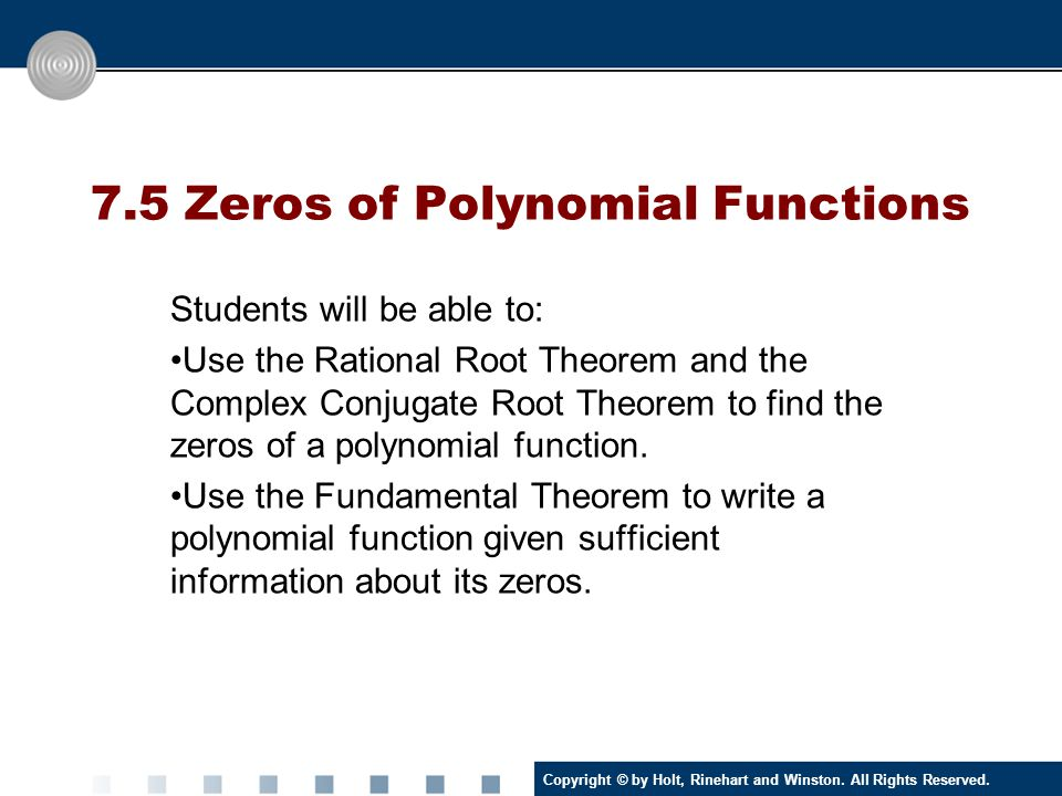 Copyright © by Holt, Rinehart and Winston. All Rights Reserved. 7.5 Zeros of Polynomial Functions Students will be able to: Use the Rational Root Theo