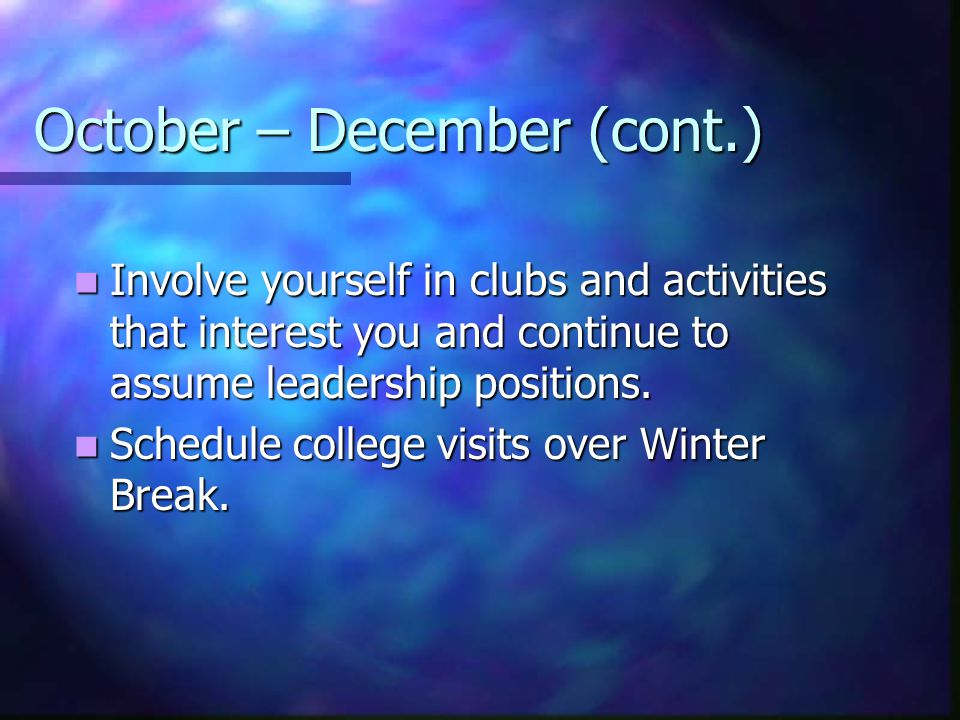 October – December (cont.) Involve yourself in clubs and activities that interest you and continue to assume leadership positions.