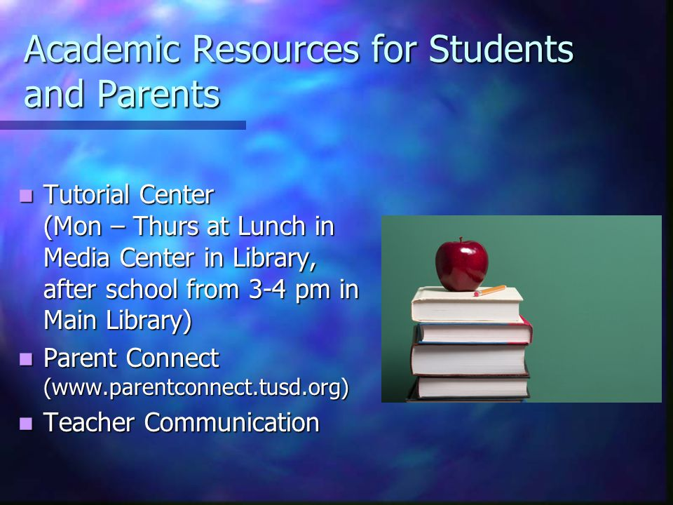 Academic Resources for Students and Parents Tutorial Center (Mon – Thurs at Lunch in Media Center in Library, after school from 3-4 pm in Main Library) Tutorial Center (Mon – Thurs at Lunch in Media Center in Library, after school from 3-4 pm in Main Library) Parent Connect (www.parentconnect.tusd.org) Parent Connect (www.parentconnect.tusd.org) Teacher Communication Teacher Communication