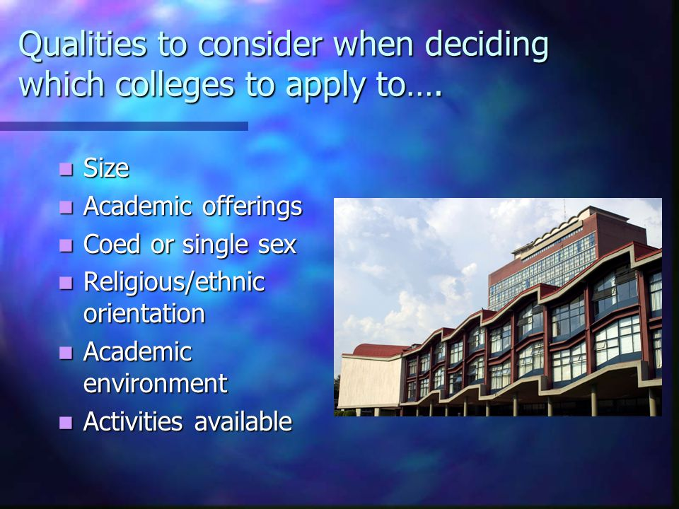 Qualities to consider when deciding which colleges to apply to….