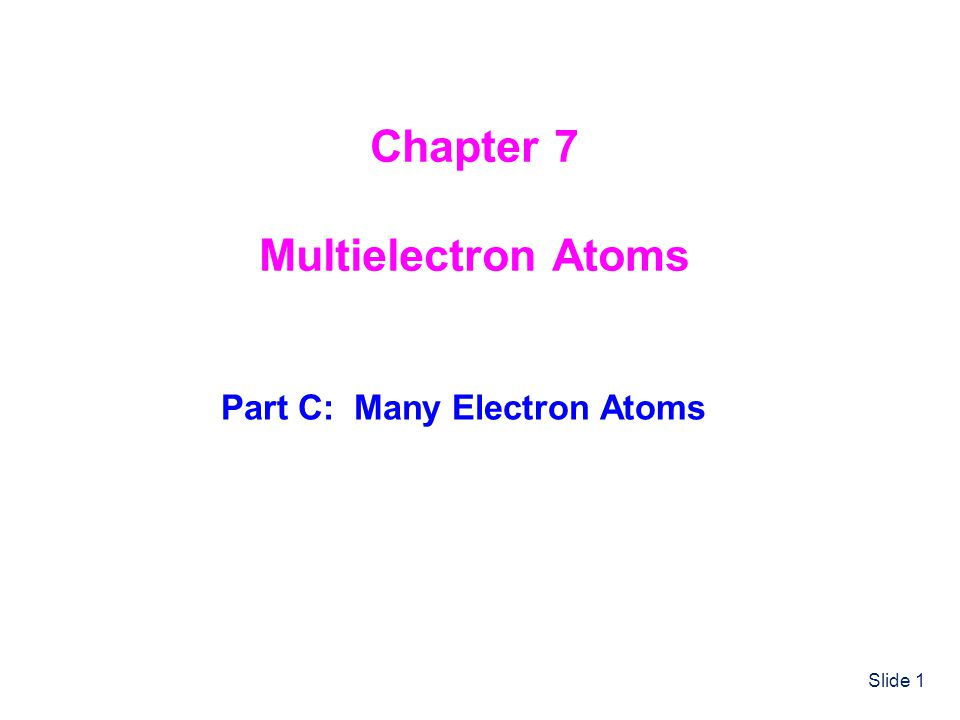 Slide 1 Chapter 7 Multielectron Atoms Part C: Many Electron Atoms
