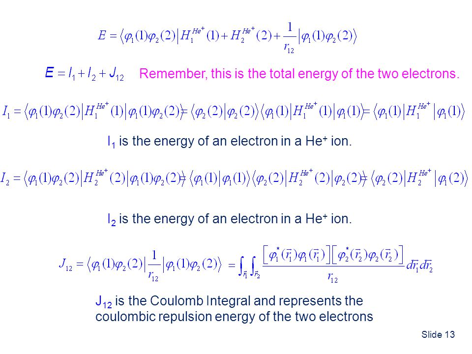 Slide 13 I 1 is the energy of an electron in a He + ion. I 2 is the energy of an electron in a He + ion. J 12 is the Coulomb Integral and represents t