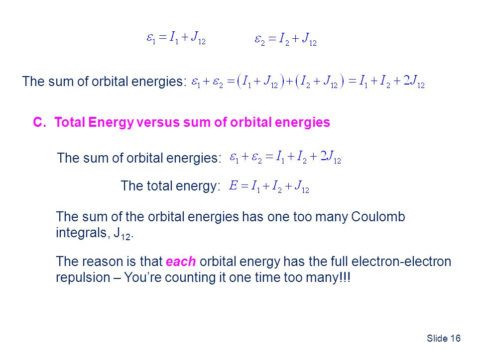 Slide 16 The sum of orbital energies: C. Total Energy versus sum of orbital energies The sum of orbital energies: The total energy: The sum of the orb