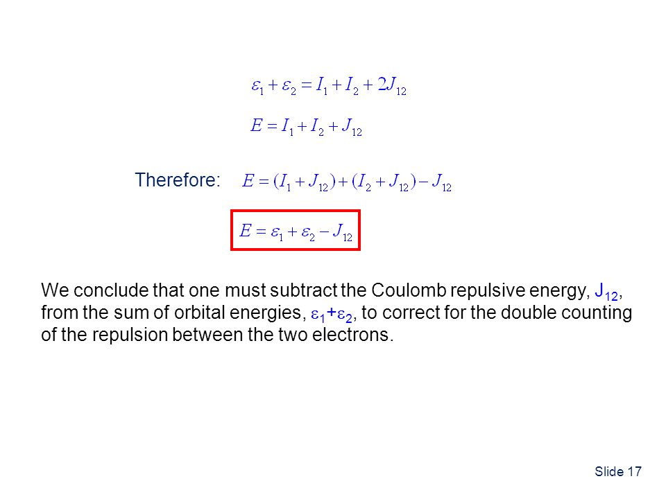 Slide 17 Therefore: We conclude that one must subtract the Coulomb repulsive energy, J 12, from the sum of orbital energies, 1 + 2, to correct for the