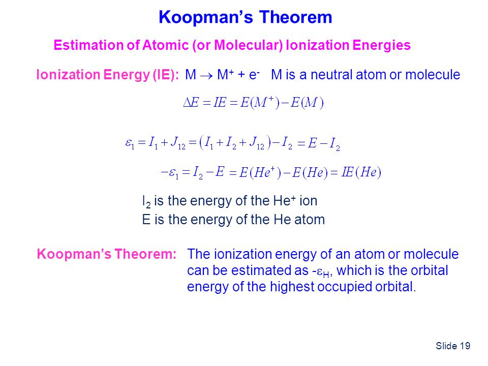Slide 19 Koopmans Theorem Estimation of Atomic (or Molecular) Ionization Energies Ionization Energy (IE): M M + + e - M is a neutral atom or molecule