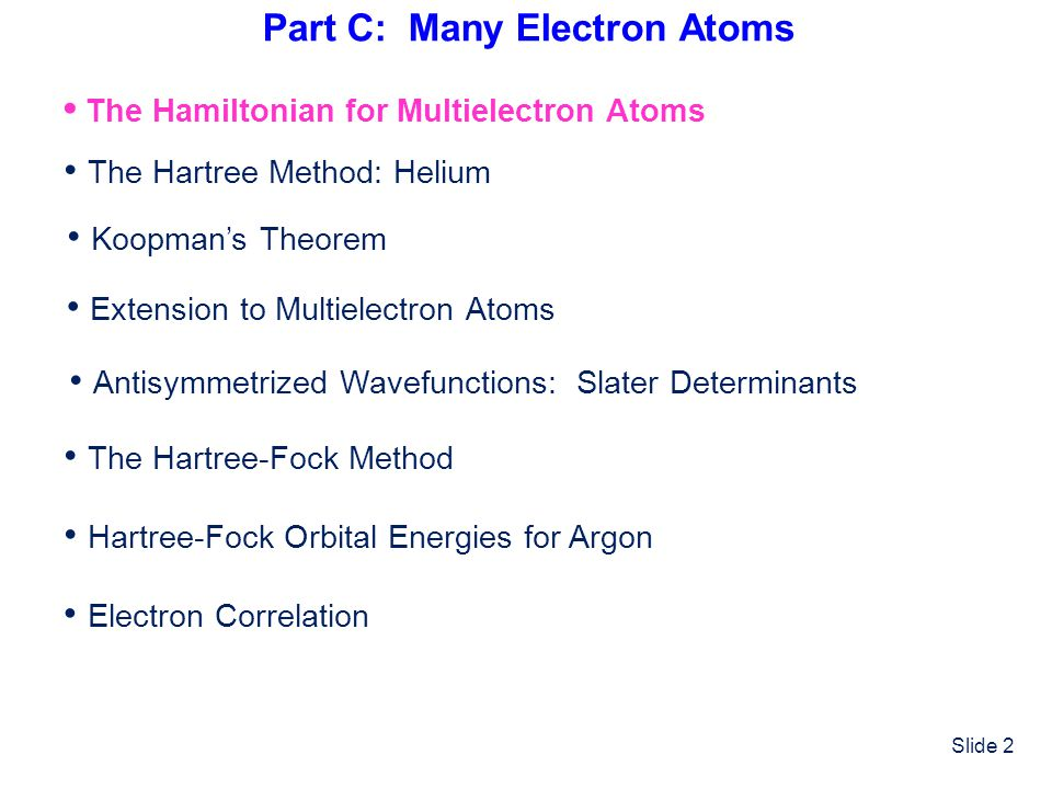 Slide 2 Part C: Many Electron Atoms The Hamiltonian for Multielectron Atoms The Hartree-Fock Method The Hartree Method: Helium Hartree-Fock Orbital En
