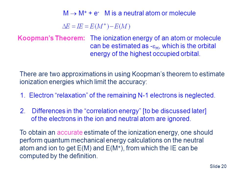 Slide 20 Koopmans Theorem: The ionization energy of an atom or molecule can be estimated as - H, which is the orbital energy of the highest occupied o