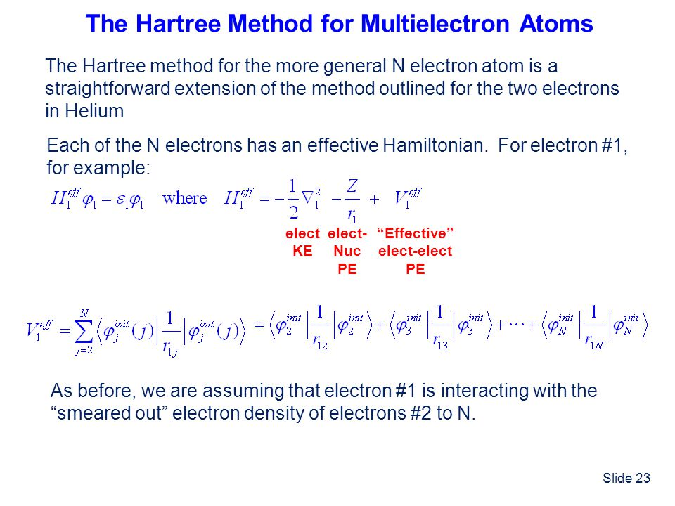 Slide 23 The Hartree Method for Multielectron Atoms elect KE elect- Nuc PE Effective elect-elect PE The Hartree method for the more general N electron