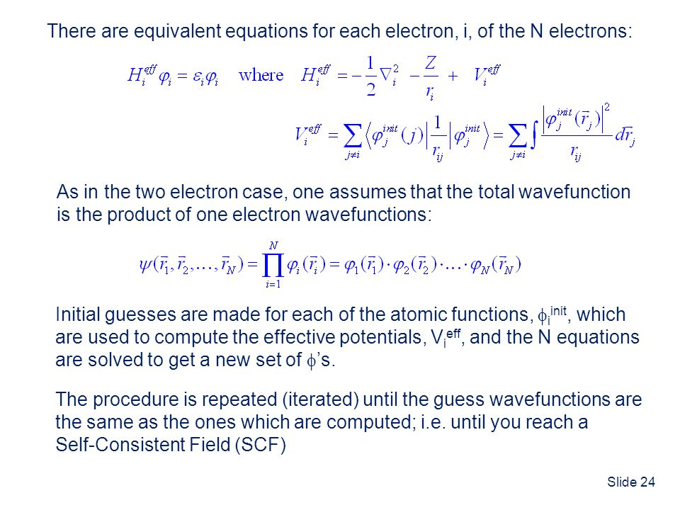 Slide 24 There are equivalent equations for each electron, i, of the N electrons: As in the two electron case, one assumes that the total wavefunction