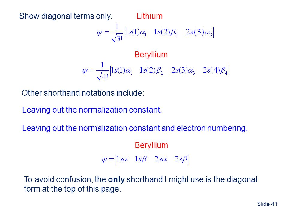 Slide 41 Show diagonal terms only. Lithium Beryllium Other shorthand notations include: Leaving out the normalization constant. Leaving out the normal