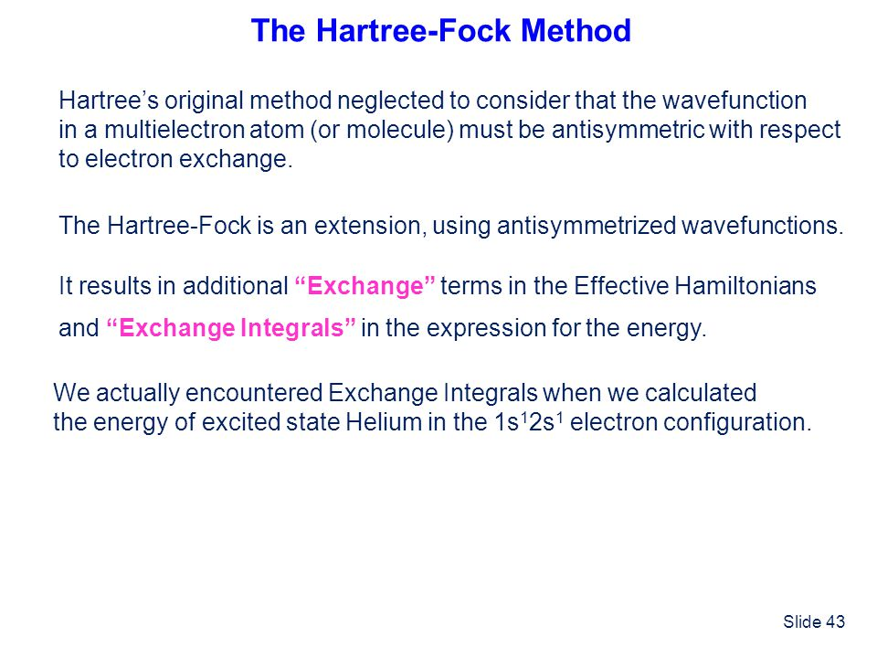 Slide 43 The Hartree-Fock Method Hartrees original method neglected to consider that the wavefunction in a multielectron atom (or molecule) must be an