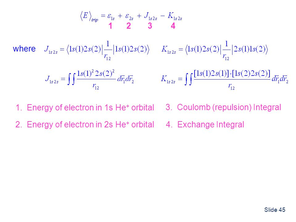 Slide 45 where 1 1. Energy of electron in 1s He + orbital 2 2. Energy of electron in 2s He + orbital 3 3. Coulomb (repulsion) Integral 4 4. Exchange I