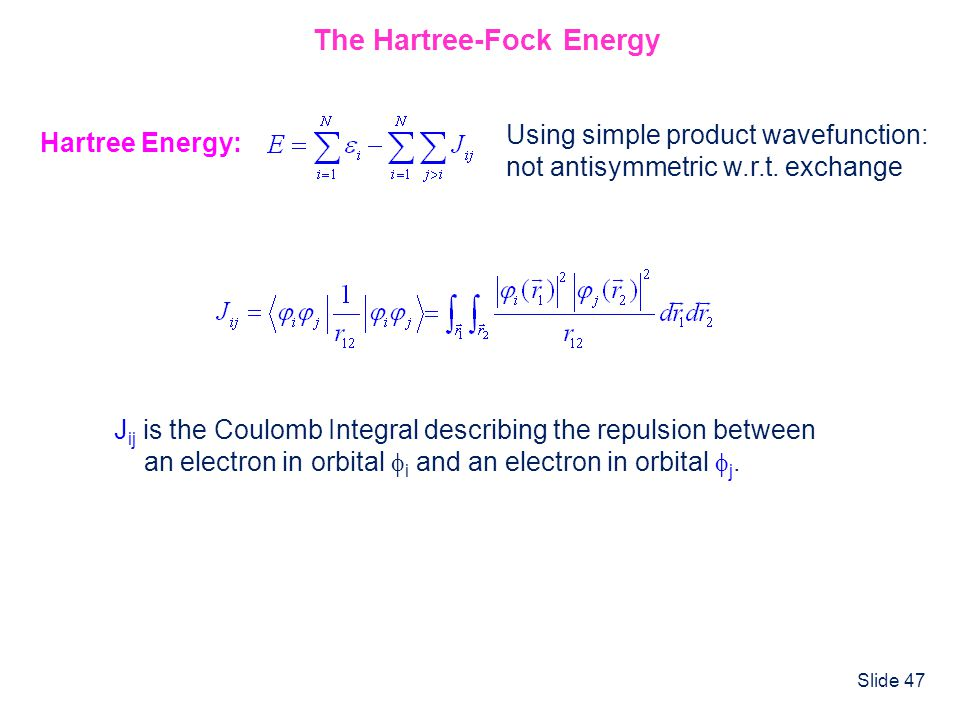 Slide 47 The Hartree-Fock Energy Hartree Energy: Using simple product wavefunction: not antisymmetric w.r.t. exchange J ij is the Coulomb Integral des