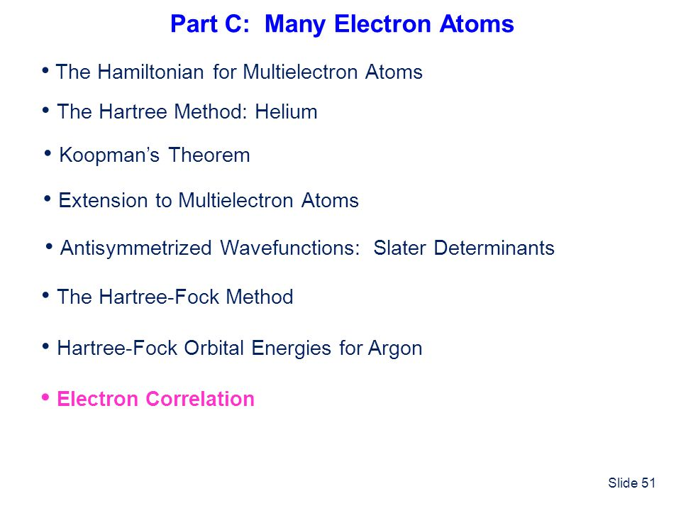 Slide 51 Part C: Many Electron Atoms The Hamiltonian for Multielectron Atoms The Hartree-Fock Method The Hartree Method: Helium Hartree-Fock Orbital E