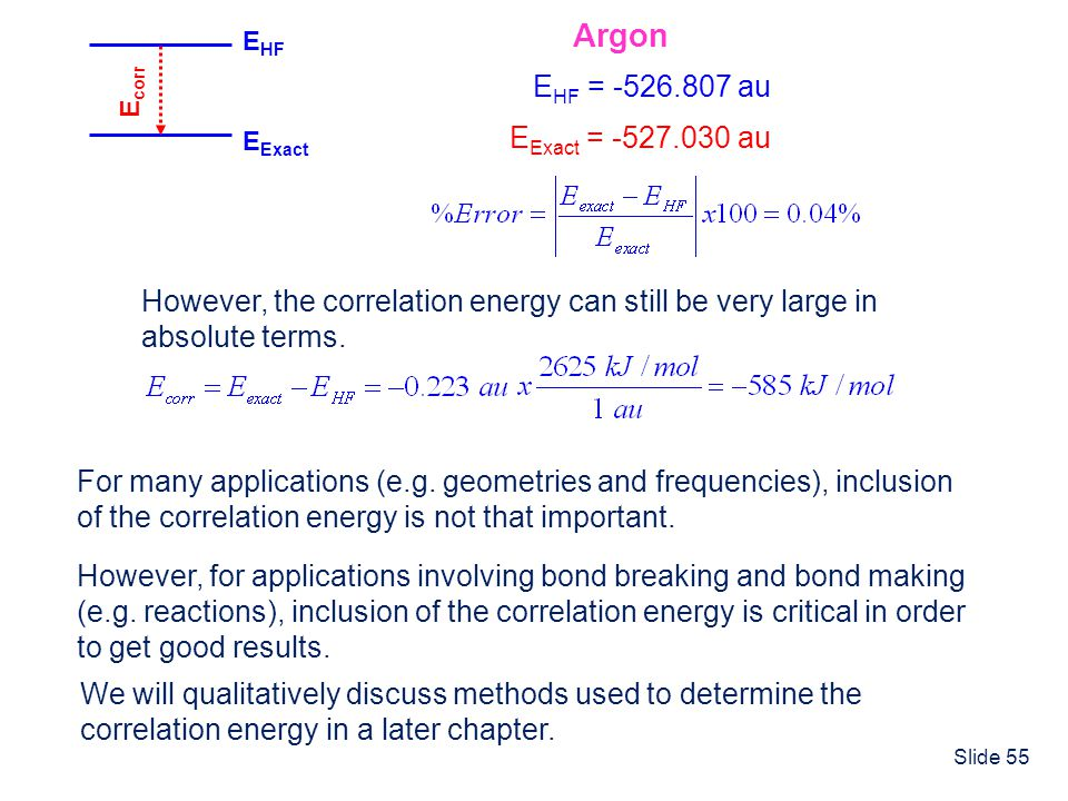 Slide 55 E HF E Exact E corr Argon E HF = -526.807 au E Exact = -527.030 au However, the correlation energy can still be very large in absolute terms.