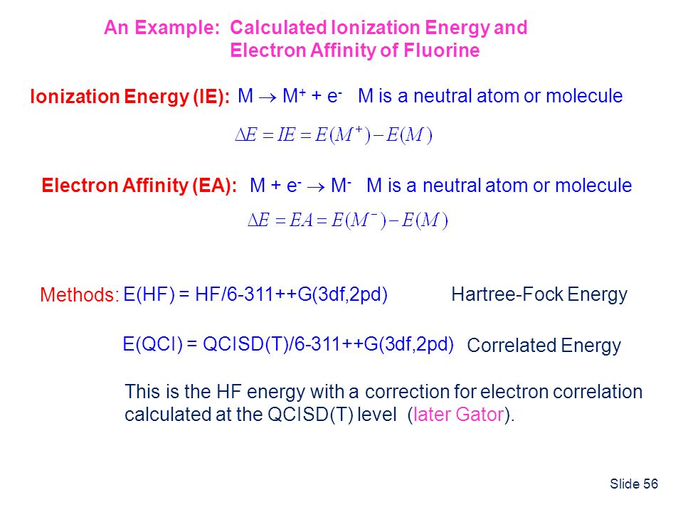 Slide 56 An Example: Calculated Ionization Energy and Electron Affinity of Fluorine Ionization Energy (IE): M M + + e - M is a neutral atom or molecul