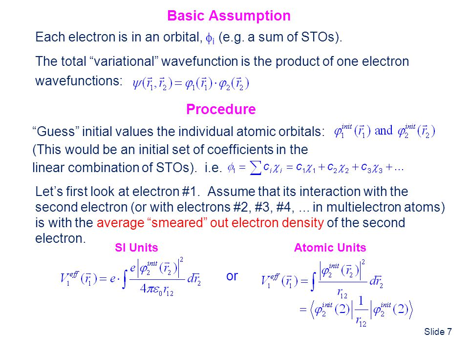 Slide 7 Basic Assumption Each electron is in an orbital, i (e.g. a sum of STOs). The total variational wavefunction is the product of one electron wav