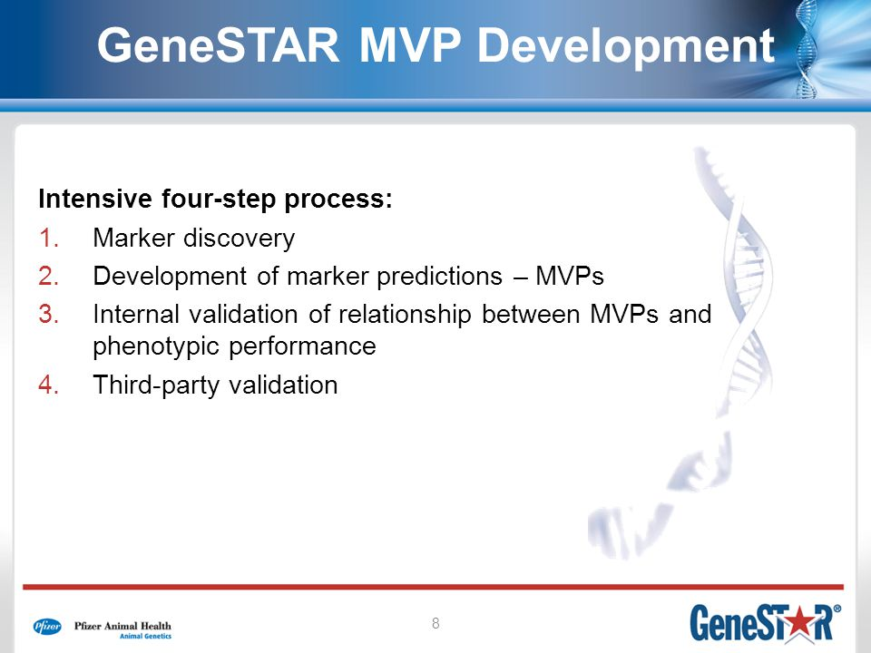 8 GeneSTAR MVP Development Intensive four-step process: 1.Marker discovery 2.Development of marker predictions – MVPs 3.Internal validation of relationship between MVPs and phenotypic performance 4.Third-party validation