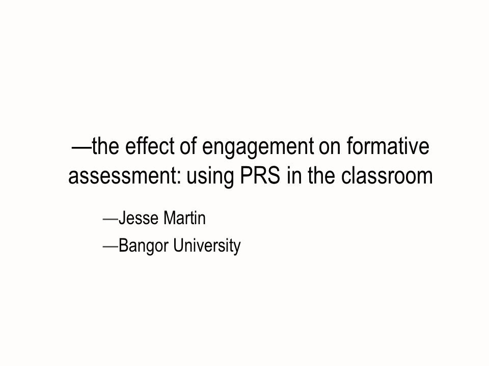 the effect of engagement on formative assessment: using PRS in the classroom Jesse Martin Bangor University
