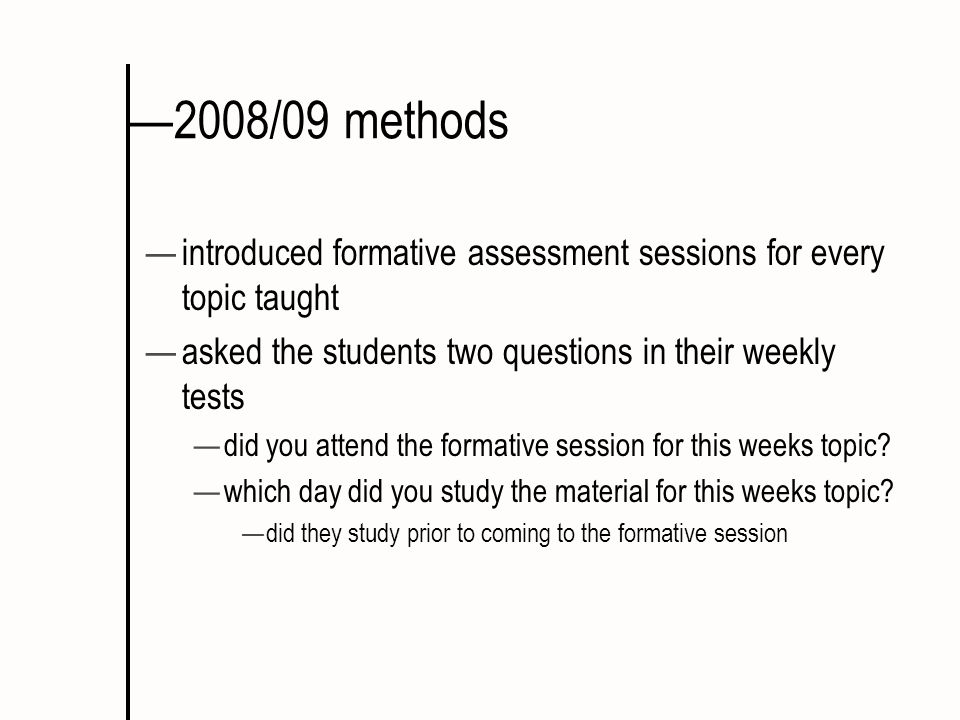 2008/09 methods introduced formative assessment sessions for every topic taught asked the students two questions in their weekly tests did you attend