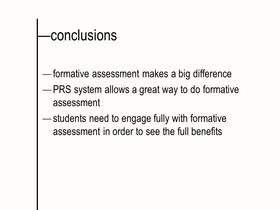 conclusions formative assessment makes a big difference PRS system allows a great way to do formative assessment students need to engage fully with fo