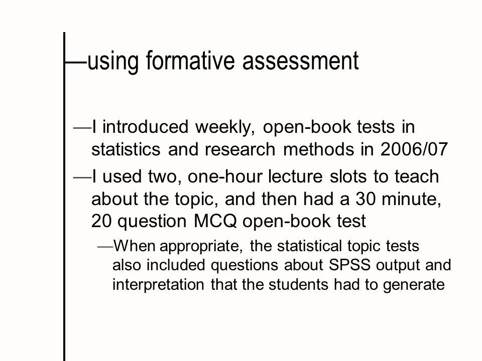 using formative assessment I introduced weekly, open-book tests in statistics and research methods in 2006/07 I used two, one-hour lecture slots to teach about the topic, and then had a 30 minute, 20 question MCQ open-book test When appropriate, the statistical topic tests also included questions about SPSS output and interpretation that the students had to generate