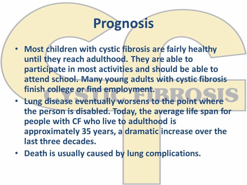 Prognosis Most children with cystic fibrosis are fairly healthy until they reach adulthood. They are able to participate in most activities and should