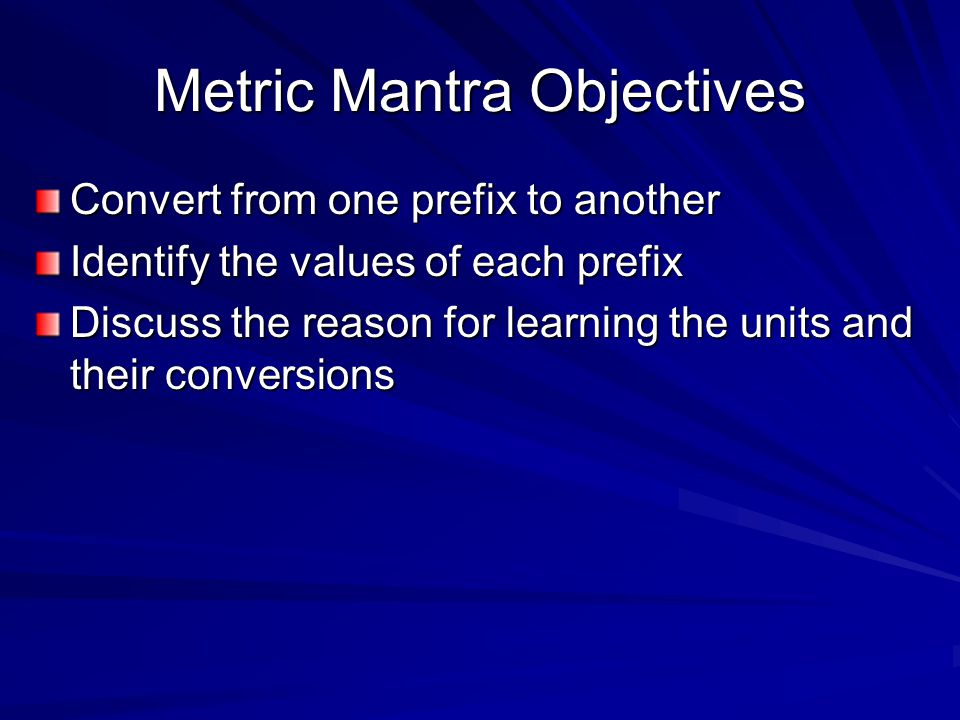 Metric Mantra Objectives Convert from one prefix to another Identify the values of each prefix Discuss the reason for learning the units and their conversions